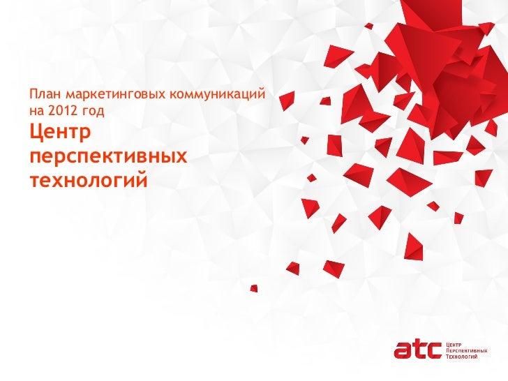 План маркетинговых коммуникаций на 2012 год Центр  перспективных  технологий