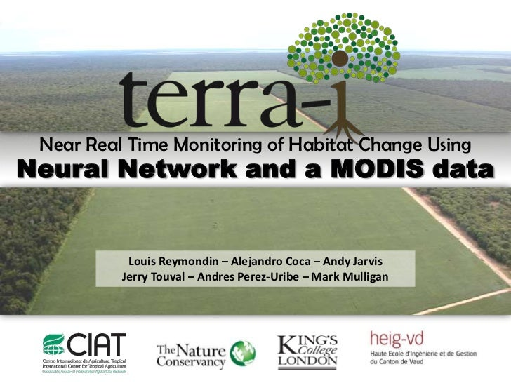 Near Real Time Monitoring of Habitat Change UsingNeural Network and a MODIS data           Louis Reymondin – Alejandro Coc...