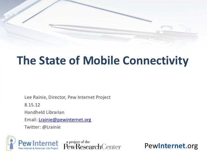 The State of Mobile Connectivity Lee Rainie, Director, Pew Internet Project 8.15.12 Handheld Librarian Email: Lrainie@pewi...