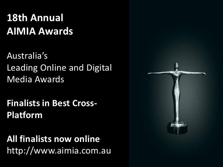 18th AnnualAIMIA AwardsAustralia'sLeading Online and DigitalMedia AwardsFinalists in Best Cross-PlatformAll finalists now ...