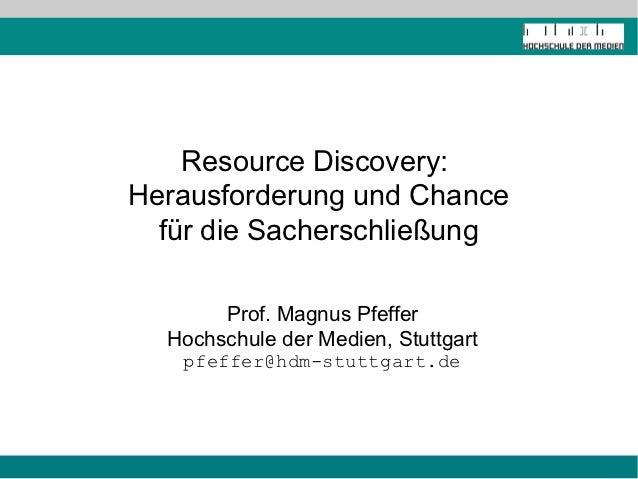 Resource Discovery:Herausforderung und Chance  für die Sacherschließung       Prof. Magnus Pfeffer  Hochschule der Medien,...