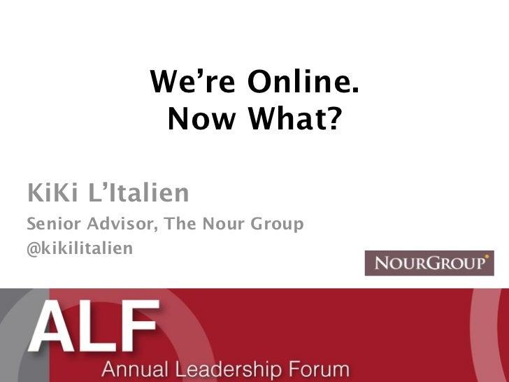 We're Online.              Now What?KiKi L'ItalienSenior Advisor, The Nour Group@kikilitalien