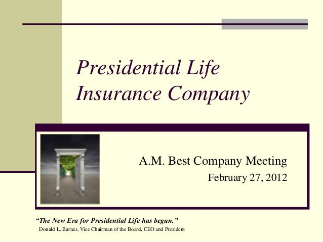 """Presidential Life Insurance Company A.M. Best Company Meeting February 27, 2012 """"The New Era for Presidential Life has beg..."""