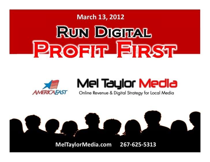 March 13, 2012 Run DigitalProfit First MelTaylorMedia.com   267-625-5313