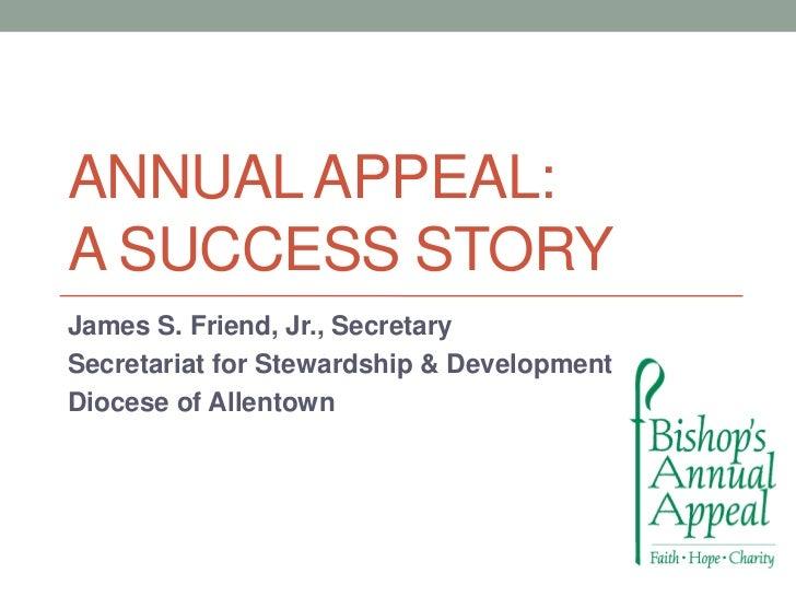 ANNUAL APPEAL:A SUCCESS STORYJames S. Friend, Jr., SecretarySecretariat for Stewardship & DevelopmentDiocese of Allentown