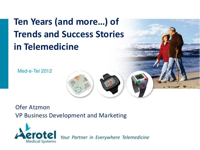 Ofer Atzmon VP Business Development and Marketing Ten Years (and more…) of Trends and Success Stories in Telemedicine Med-...