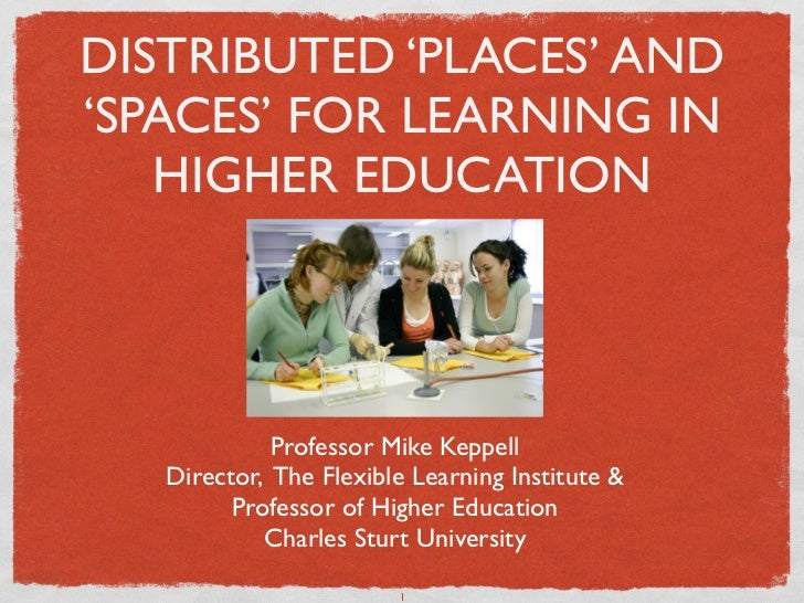 DISTRIBUTED 'PLACES' AND'SPACES' FOR LEARNING IN   HIGHER EDUCATION             Professor Mike Keppell   Director, The Fle...