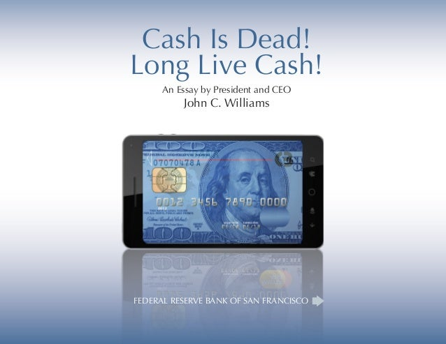 Cash Is Dead! Long Live Cash! An Essay by President and CEO John C. Williams FEDERAL RESERVE BANK OF SAN FRANCISCO