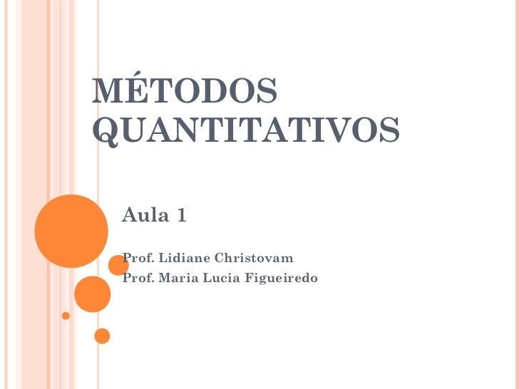 MÉTODOSQUANTITATIVOS Aula 1 Prof. Lidiane Christovam Prof. Maria Lucia Figueiredo