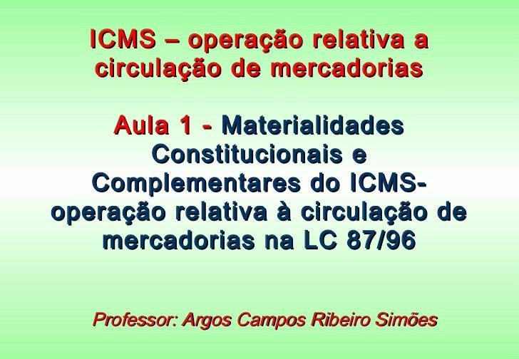 ICMS – operação relativa a    circulação de mercadorias     Aula 1 - Materialidades        Constitucionais e   Complementa...