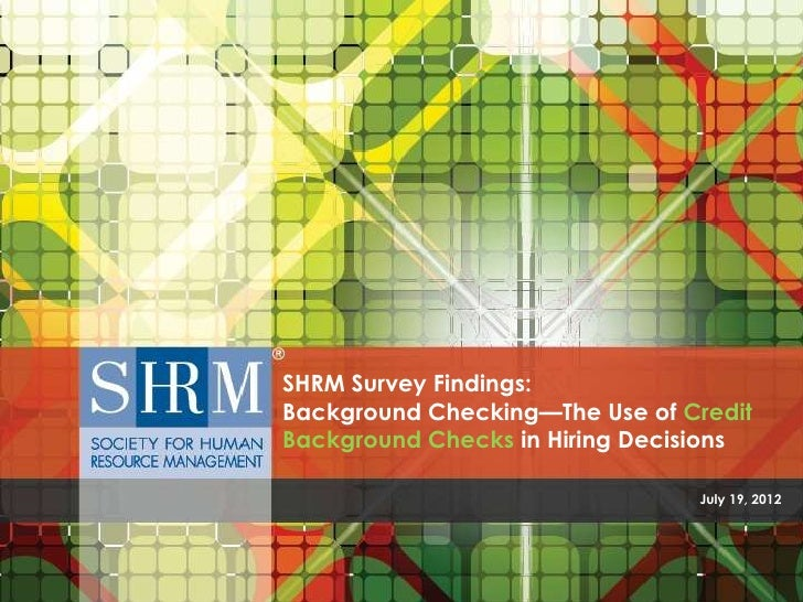 SHRM Survey Findings:Background Checking—The Use of CreditBackground Checks in Hiring Decisions                           ...