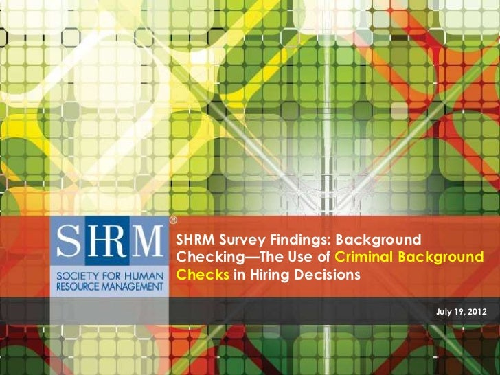SHRM Survey Findings: BackgroundChecking—The Use of Criminal BackgroundChecks in Hiring Decisions                         ...