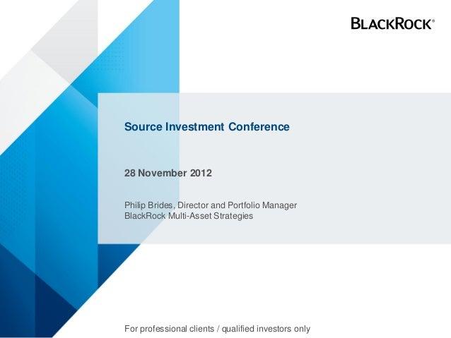 Source Investment Conference28 November 2012Philip Brides, Director and Portfolio ManagerBlackRock Multi-Asset Strategies