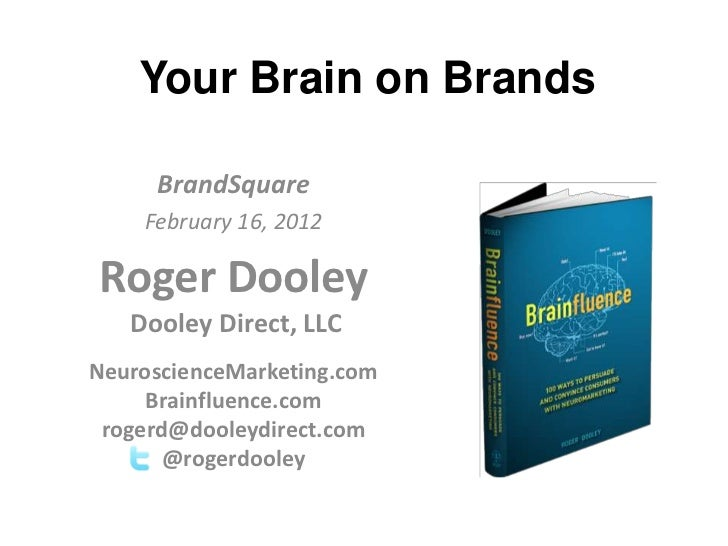 Your Brain on Brands     BrandSquare    February 16, 2012Roger Dooley   Dooley Direct, LLCNeuroscienceMarketing.com     Br...