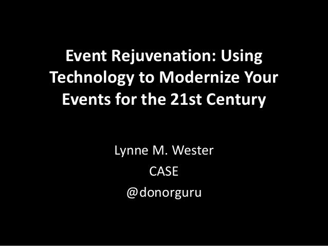 Event Rejuvenation: Using Technology to Modernize Your Events for the 21st Century Lynne M. Wester CASE @donorguru