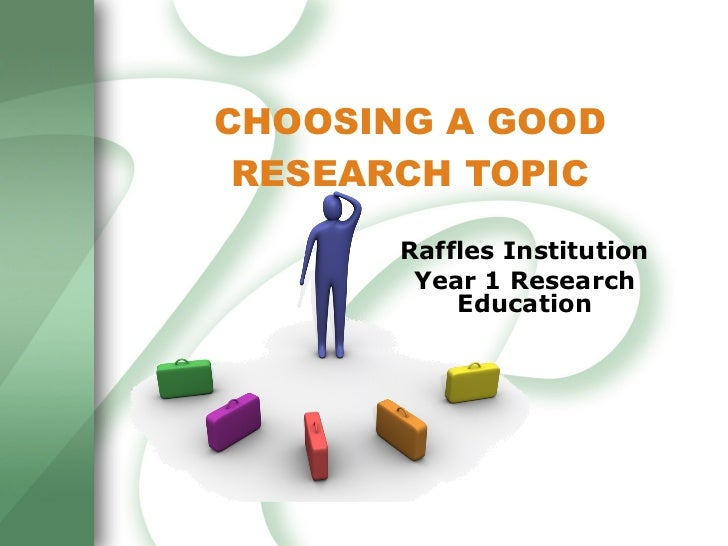 CHOOSING A GOOD RESEARCH TOPIC Raffles Institution Year 1 Research Education