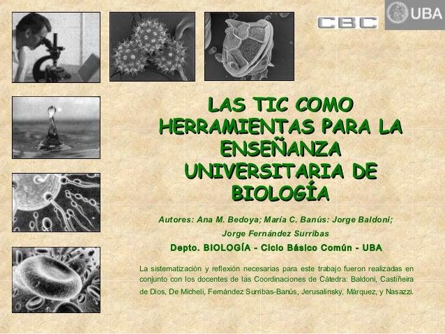 LAS TIC COMO     HERRAMIENTAS PARA LA          ENSEÑANZA       UNIVERSITARIA DE           BIOLOGÍA     Autores: Ana M. Bed...