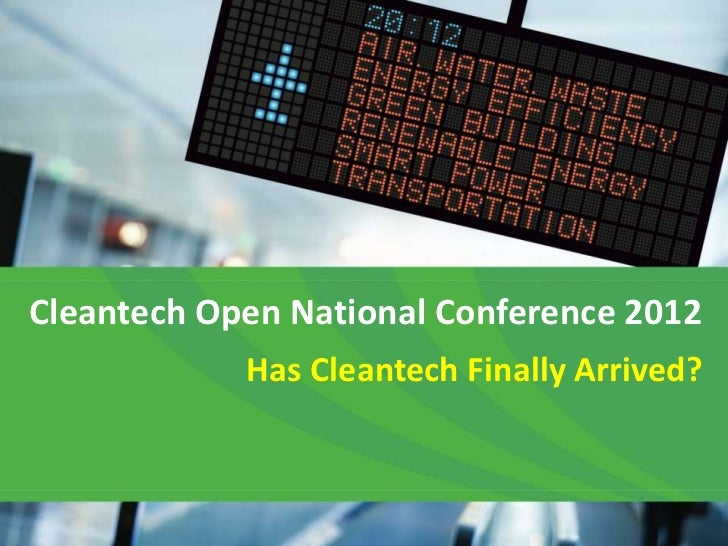 Cleantech Open National Conference 2012            Has Cleantech Finally Arrived?