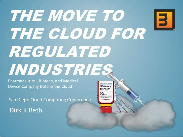 THE MOVE TOTHE CLOUD FORREGULATEDINDUSTRIESPharmaceutical, Biotech, and MedicalDevice Company Data in the CloudSan Diego C...