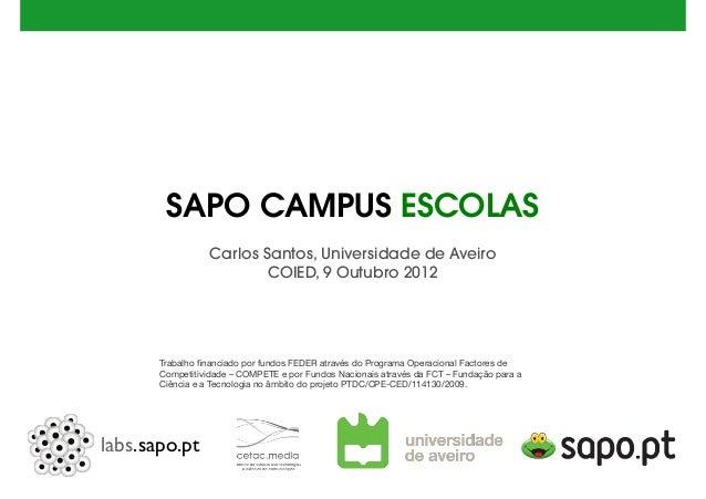 labs.sapo.pt SAPO CAMPUS ESCOLAS Carlos Santos, Universidade de Aveiro COIED, 9 Outubro 2012 Trabalho financiado por fundos...