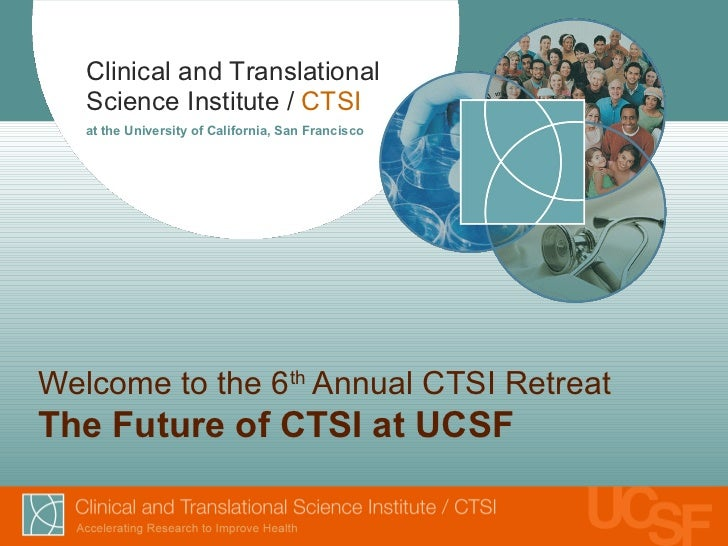 Welcome to the 6th Annual CTSI Retreat 2012: The Future of CTSI at UCSF