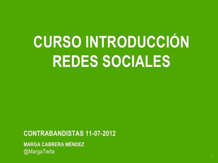 CURSO INTRODUCCIÓN     REDES SOCIALESCONTRABANDISTAS 11-07-2012MARGA CABRERA MÉNDEZ@MargaTwita                             1