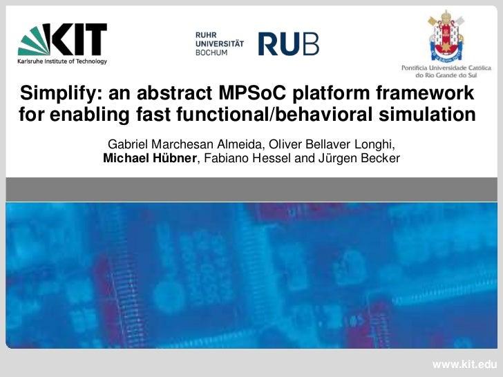 Simplify: an abstract MPSoC platform frameworkfor enabling fast functional/behavioral simulation         Gabriel Marchesan...