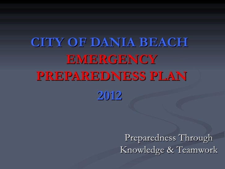 CITY OF DANIA BEACH     EMERGENCY PREPAREDNESS PLAN         2012           Preparedness Through          Knowledge & Teamw...