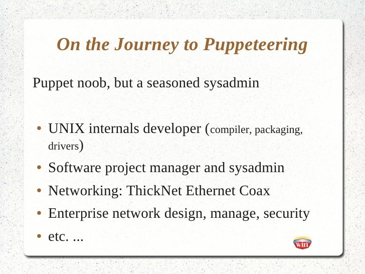 On the Journey to PuppeteeringPuppet noob, but a seasoned sysadmin●   UNIX internals developer (compiler, packaging,    dr...