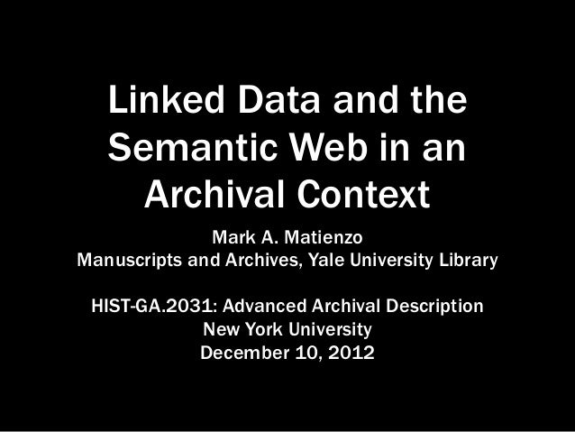 Linked Data and the   Semantic Web in an     Archival Context              Mark A. MatienzoManuscripts and Archives, Yale ...