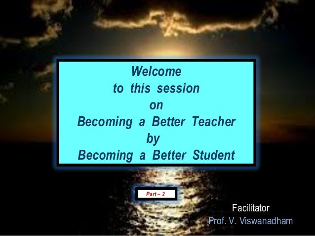 Welcome     to this session            onBecoming a Better Teacher           byBecoming a Better Student          Part – 2...
