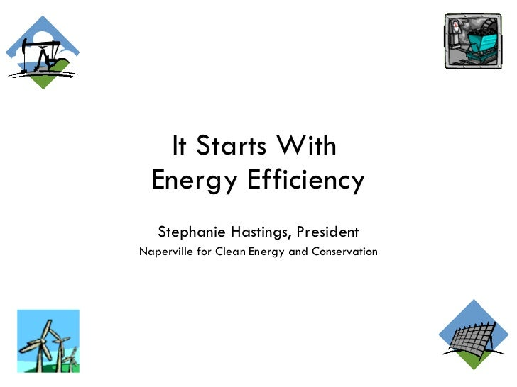 It Starts With  Energy Efficiency Stephanie Hastings, President Naperville for Clean Energy and Conservation