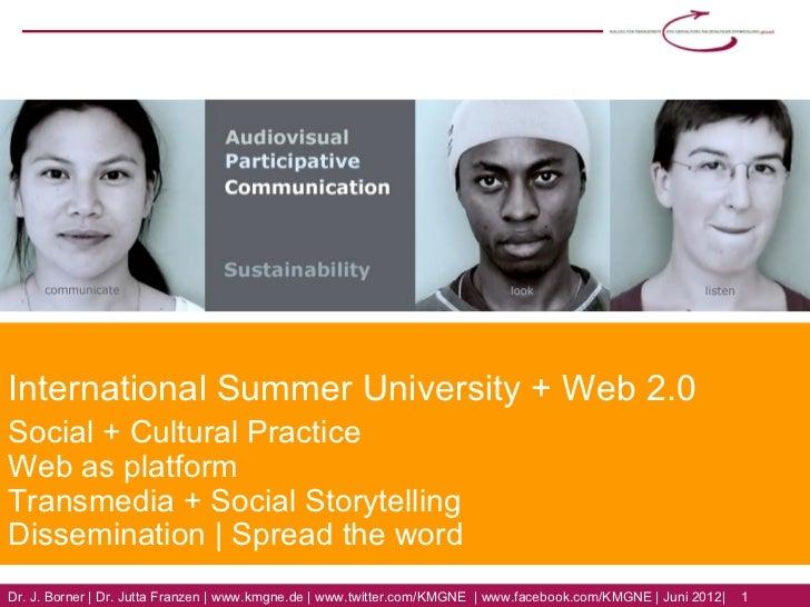 International Summer University + Web 2.0Social + Cultural PracticeWeb as platformTransmedia + Social StorytellingDissemin...
