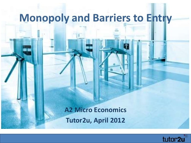 Monopoly and Barriers to Entry        A2 Micro Economics        Tutor2u, April 2012
