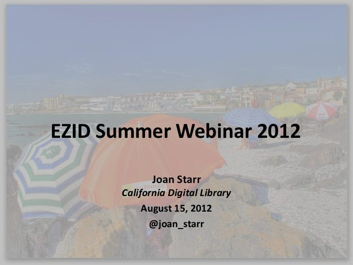 EZID Summer Webinar 2012             Joan Starr      California Digital Library           August 15, 2012            @joan...