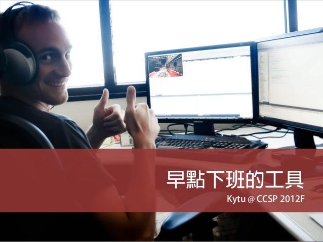 早點下班的工具   Kytu @ CCSP 2012F