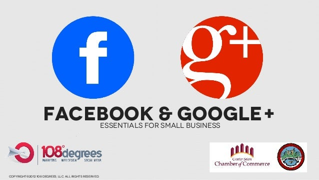 Facebook & Google+                  Essentials for Small Businesscopyright©2012 108 degrees, llc. all rights reserved.