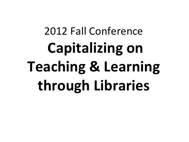 2012 Fall Conference   Capitalizing onTeaching & Learning through Libraries