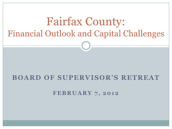 Fairfax County:Financial Outlook and Capital Challenges BOARD OF SUPERVISOR'S RETREAT           FEBRUARY 7, 2012