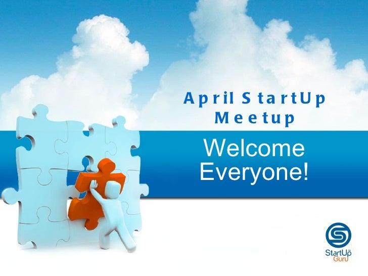 A p r il S t a r t U p    M e e tup  Welcome  Everyone!