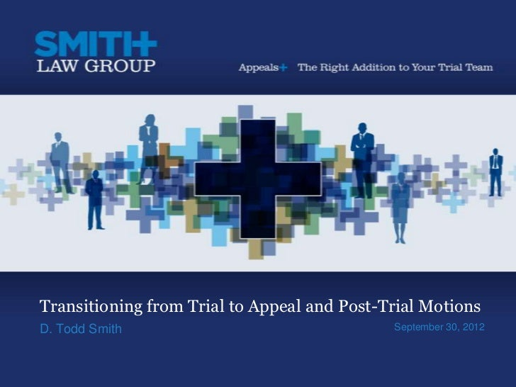 Transitioning from Trial to Appeal and Post-Trial MotionsD. Todd Smith                                September 30, 2012