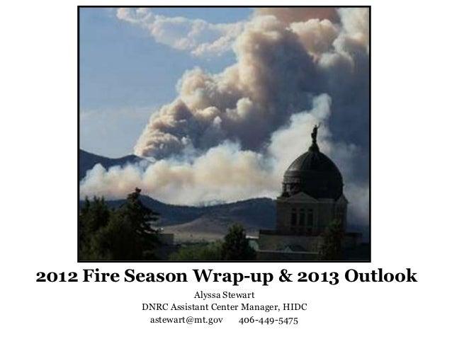 2012 Fire Season Wrap-up & 2013 Outlook                     Alyssa Stewart          DNRC Assistant Center Manager, HIDC   ...