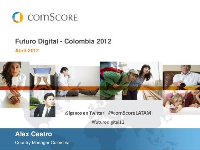 Abril 2012 Futuro Digital - Colombia 2012 Country Manager Colombia ¡Síganos en Twitter! @comScoreLATAM #futurodigital12 Al...