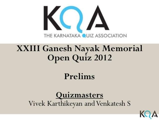 XXIII Ganesh Nayak Memorial       Open Quiz 2012             Prelims          Quizmasters  Vivek Karthikeyan and Venkatesh S