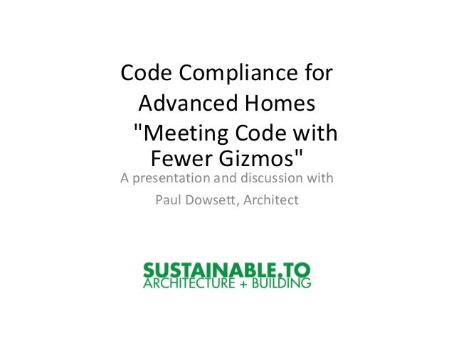 """Code Compliance for  Advanced Homes """"Meeting Code with   Fewer Gizmos""""A presentation and discussion with     Paul Dowsett,..."""