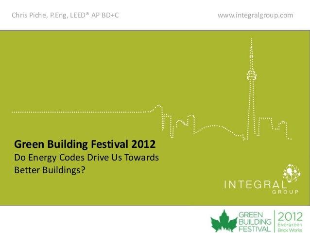 Chris Piche, P.Eng, LEED® AP BD+C   www.integralgroup.comGreen Building Festival 2012Do Energy Codes Drive Us TowardsBette...