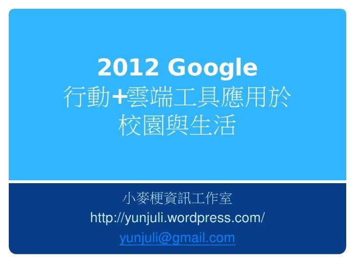 2012 Google行動+雲端工具應用於   校園與生活       小麥梗資訊工作室 http://yunjuli.wordpress.com/       yunjuli@gmail.com