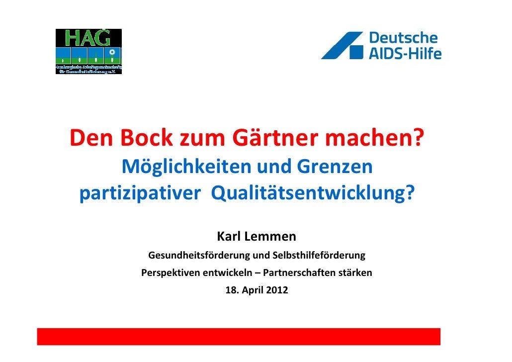 Den Bock zum Gärtner machen?     Möglichkeiten und Grenzenpartizipativer Qualitätsentwicklung?                      Karl L...