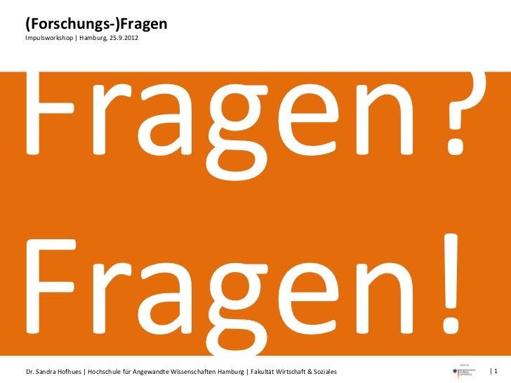 (Forschungs-)FragenImpulsworkshop | Hamburg, 25.9.2012Fragen?Fragen!Dr. Sandra Hofhues | Hochschule für Angewandte Wissens...
