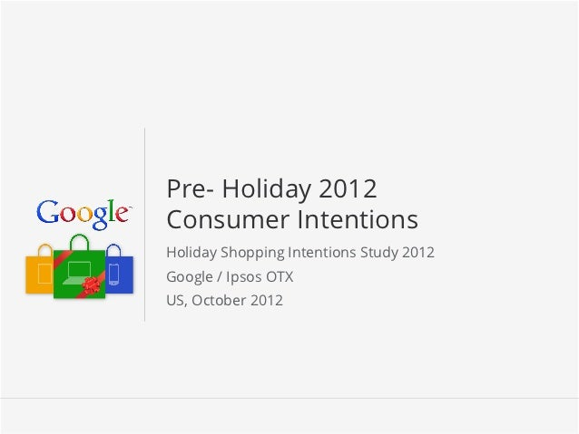 Pre- Holiday 2012Consumer IntentionsHoliday Shopping Intentions Study 2012Google / Ipsos OTXUS, October 2012              ...